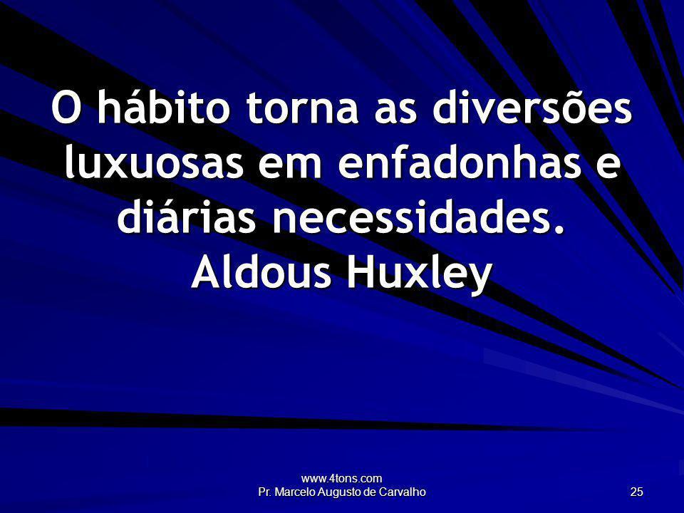 www.4tons.com Pr. Marcelo Augusto de Carvalho 25 O hábito torna as diversões luxuosas em enfadonhas e diárias necessidades. Aldous Huxley