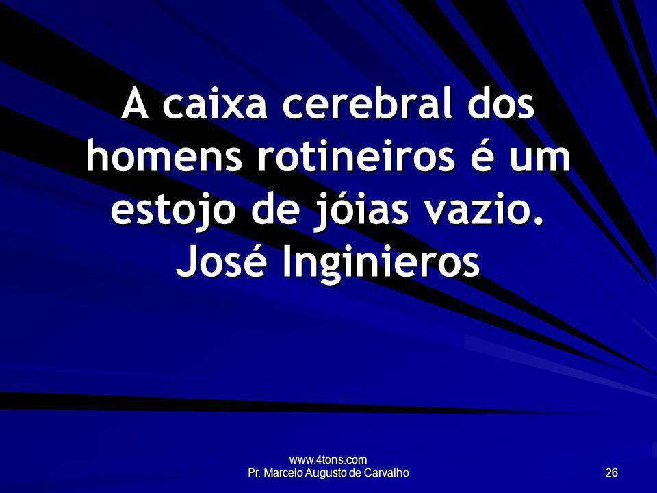 www.4tons.com Pr. Marcelo Augusto de Carvalho 26 A caixa cerebral dos homens rotineiros é um estojo de jóias vazio. José Inginieros