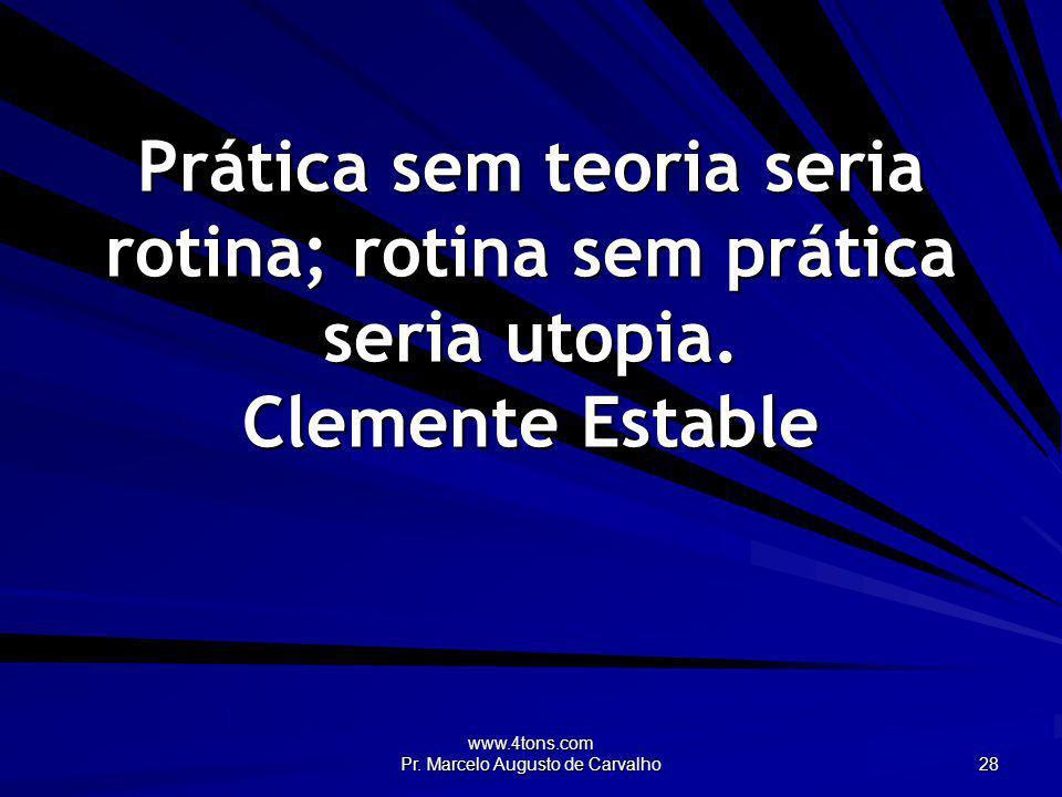 www.4tons.com Pr. Marcelo Augusto de Carvalho 28 Prática sem teoria seria rotina; rotina sem prática seria utopia. Clemente Estable