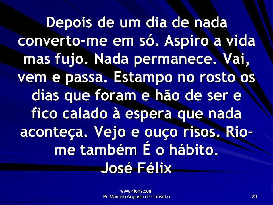 www.4tons.com Pr. Marcelo Augusto de Carvalho 29 Depois de um dia de nada converto-me em só. Aspiro a vida mas fujo. Nada permanece. Vai, vem e passa.