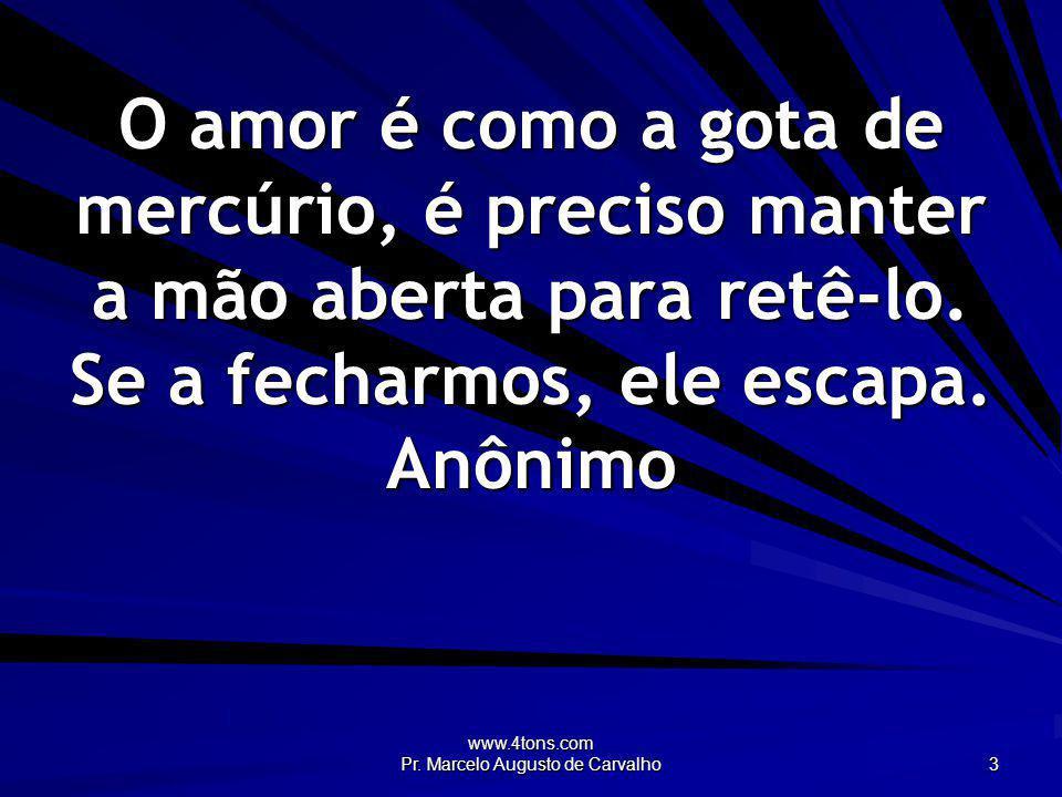 www.4tons.com Pr. Marcelo Augusto de Carvalho 3 O amor é como a gota de mercúrio, é preciso manter a mão aberta para retê-lo. Se a fecharmos, ele esca