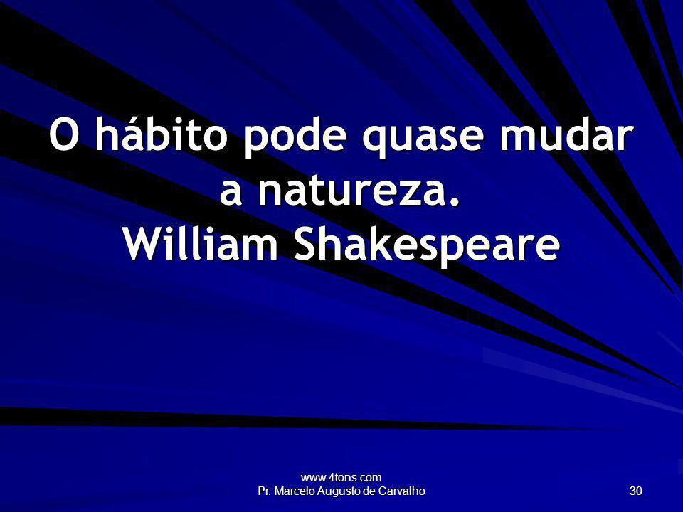 www.4tons.com Pr. Marcelo Augusto de Carvalho 30 O hábito pode quase mudar a natureza. William Shakespeare