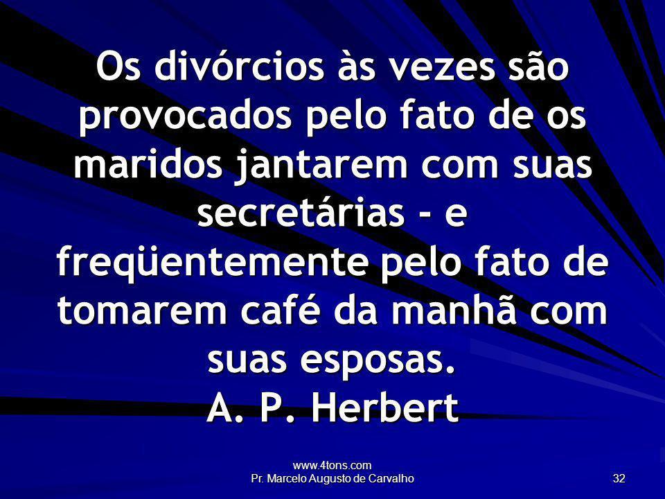 www.4tons.com Pr. Marcelo Augusto de Carvalho 32 Os divórcios às vezes são provocados pelo fato de os maridos jantarem com suas secretárias - e freqüe