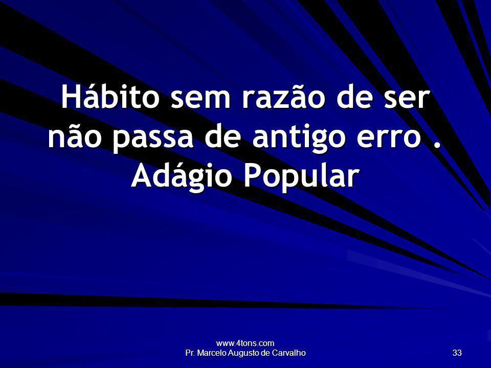 www.4tons.com Pr. Marcelo Augusto de Carvalho 33 Hábito sem razão de ser não passa de antigo erro. Adágio Popular