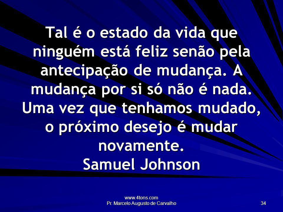 www.4tons.com Pr. Marcelo Augusto de Carvalho 34 Tal é o estado da vida que ninguém está feliz senão pela antecipação de mudança. A mudança por si só