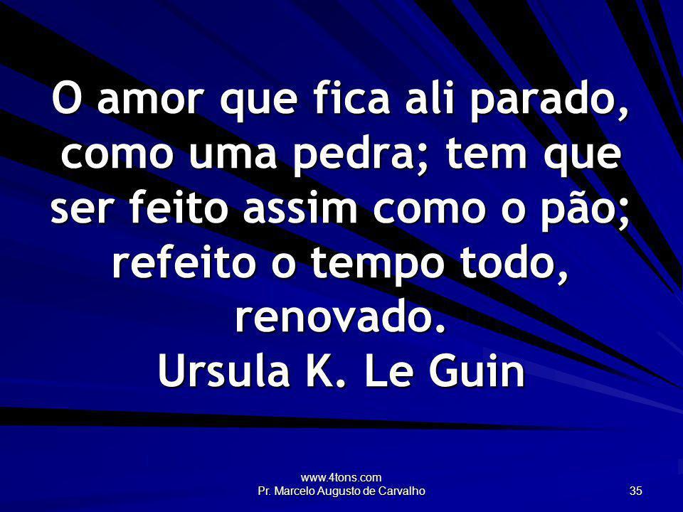 www.4tons.com Pr. Marcelo Augusto de Carvalho 35 O amor que fica ali parado, como uma pedra; tem que ser feito assim como o pão; refeito o tempo todo,