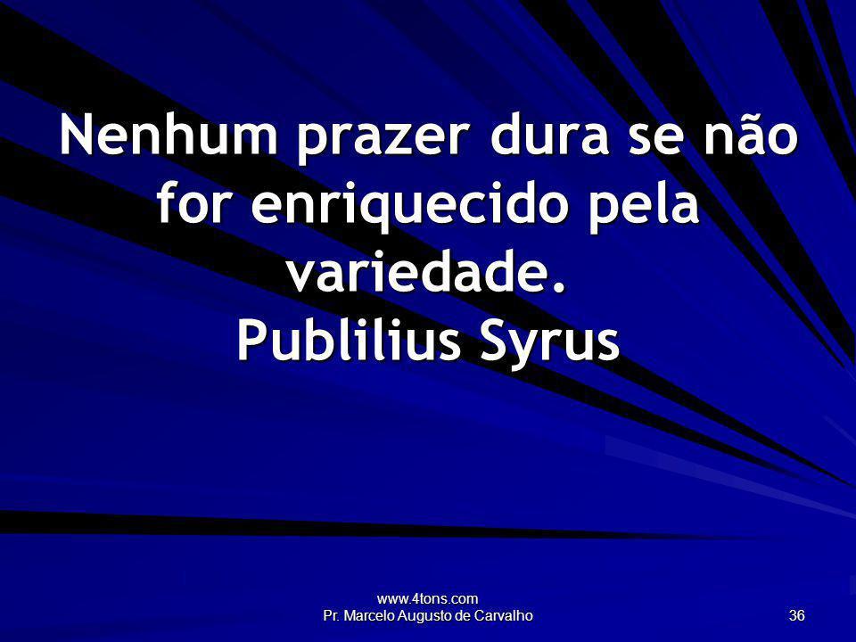 www.4tons.com Pr. Marcelo Augusto de Carvalho 36 Nenhum prazer dura se não for enriquecido pela variedade. Publilius Syrus
