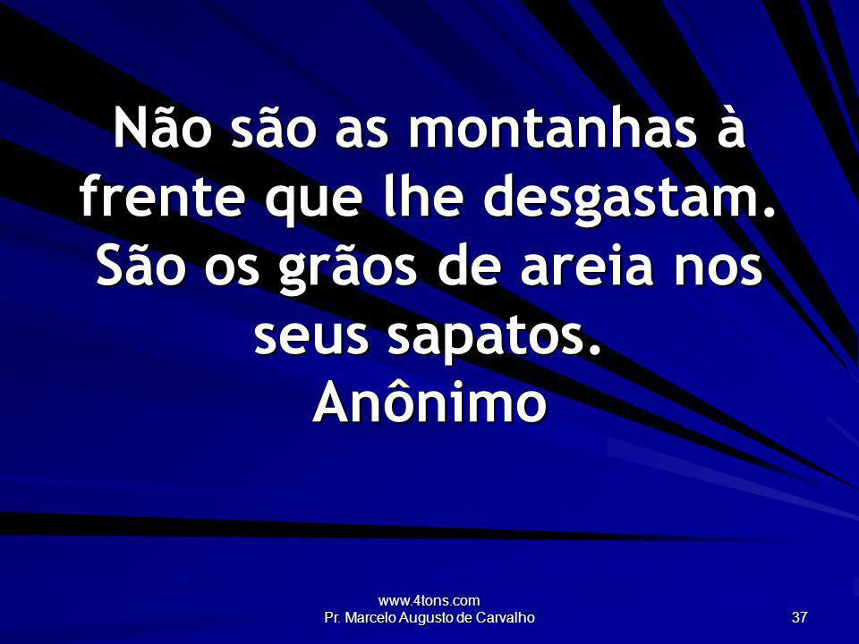 www.4tons.com Pr. Marcelo Augusto de Carvalho 37 Não são as montanhas à frente que lhe desgastam. São os grãos de areia nos seus sapatos. Anônimo