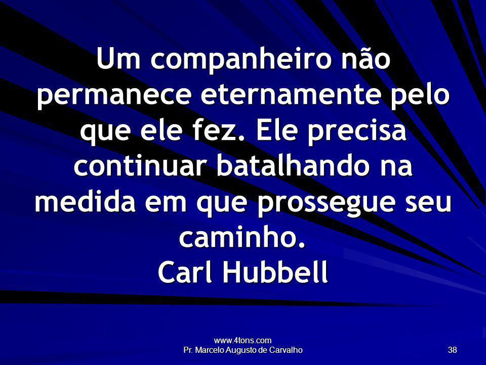 www.4tons.com Pr. Marcelo Augusto de Carvalho 38 Um companheiro não permanece eternamente pelo que ele fez. Ele precisa continuar batalhando na medida