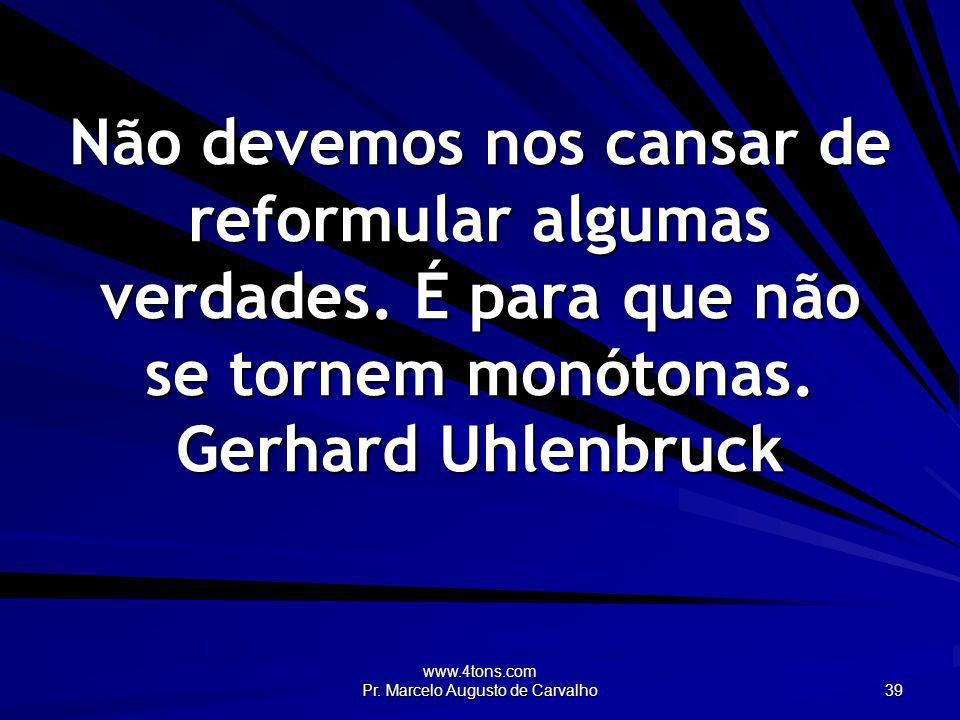 www.4tons.com Pr. Marcelo Augusto de Carvalho 39 Não devemos nos cansar de reformular algumas verdades. É para que não se tornem monótonas. Gerhard Uh