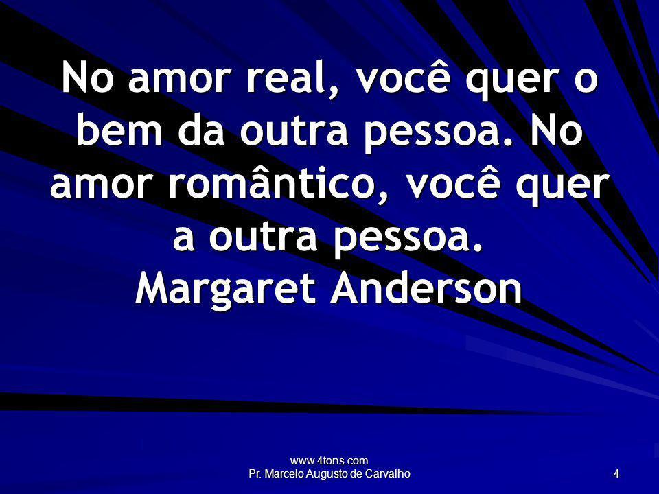 www.4tons.com Pr. Marcelo Augusto de Carvalho 4 No amor real, você quer o bem da outra pessoa. No amor romântico, você quer a outra pessoa. Margaret A