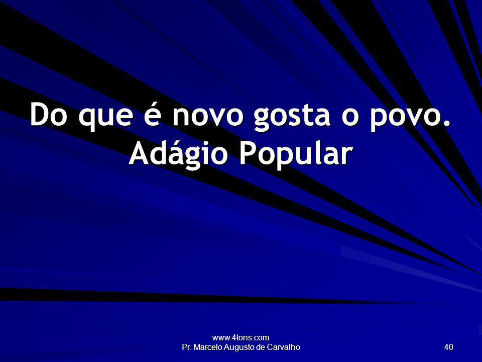 www.4tons.com Pr. Marcelo Augusto de Carvalho 40 Do que é novo gosta o povo. Adágio Popular