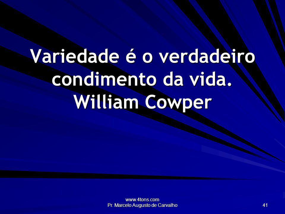www.4tons.com Pr. Marcelo Augusto de Carvalho 41 Variedade é o verdadeiro condimento da vida. William Cowper
