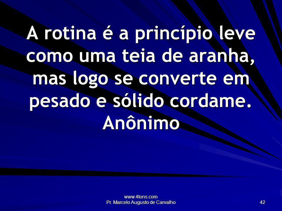 www.4tons.com Pr. Marcelo Augusto de Carvalho 42 A rotina é a princípio leve como uma teia de aranha, mas logo se converte em pesado e sólido cordame.
