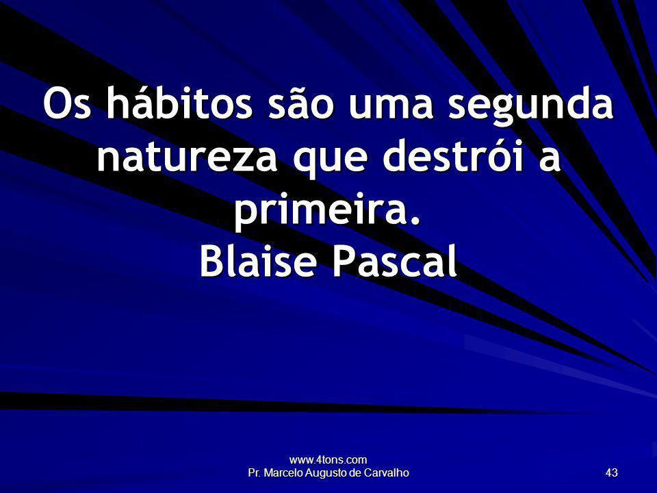 www.4tons.com Pr. Marcelo Augusto de Carvalho 43 Os hábitos são uma segunda natureza que destrói a primeira. Blaise Pascal