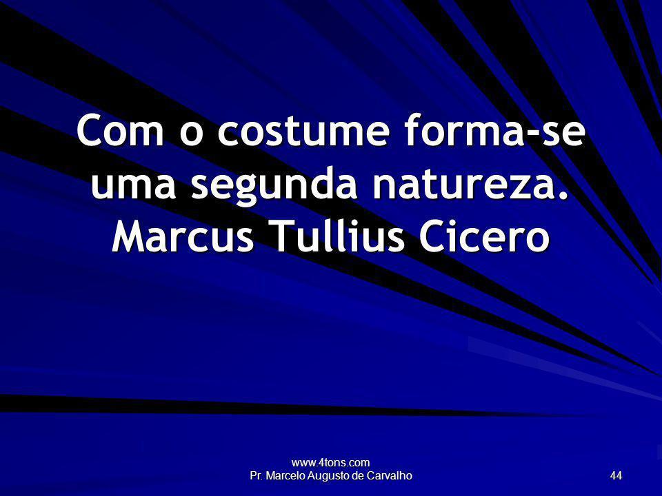 www.4tons.com Pr. Marcelo Augusto de Carvalho 44 Com o costume forma-se uma segunda natureza. Marcus Tullius Cicero