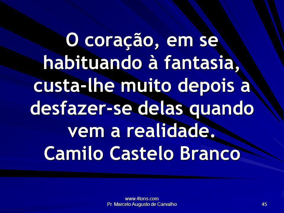 www.4tons.com Pr. Marcelo Augusto de Carvalho 45 O coração, em se habituando à fantasia, custa-lhe muito depois a desfazer-se delas quando vem a reali