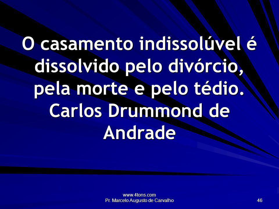 www.4tons.com Pr. Marcelo Augusto de Carvalho 46 O casamento indissolúvel é dissolvido pelo divórcio, pela morte e pelo tédio. Carlos Drummond de Andr