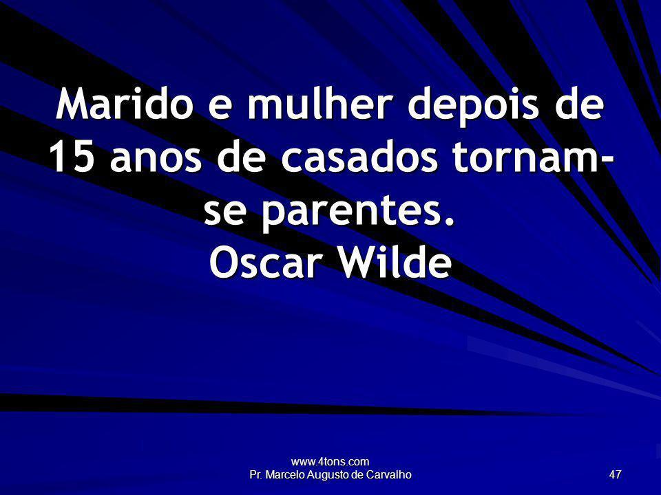 www.4tons.com Pr. Marcelo Augusto de Carvalho 47 Marido e mulher depois de 15 anos de casados tornam- se parentes. Oscar Wilde