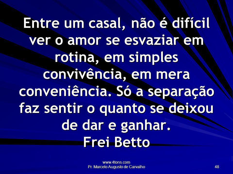www.4tons.com Pr. Marcelo Augusto de Carvalho 48 Entre um casal, não é difícil ver o amor se esvaziar em rotina, em simples convivência, em mera conve