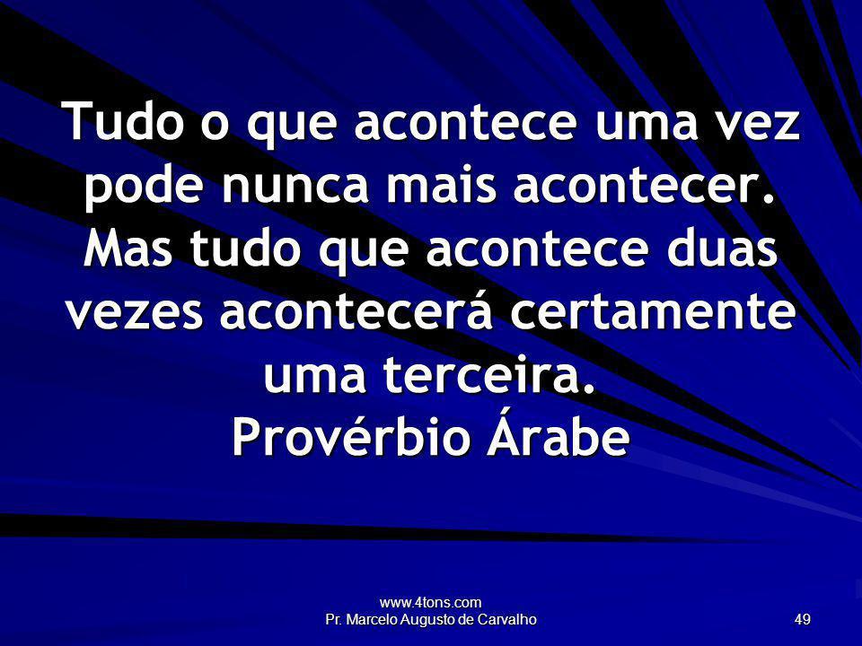 www.4tons.com Pr. Marcelo Augusto de Carvalho 49 Tudo o que acontece uma vez pode nunca mais acontecer. Mas tudo que acontece duas vezes acontecerá ce
