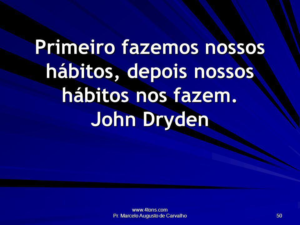 www.4tons.com Pr. Marcelo Augusto de Carvalho 50 Primeiro fazemos nossos hábitos, depois nossos hábitos nos fazem. John Dryden
