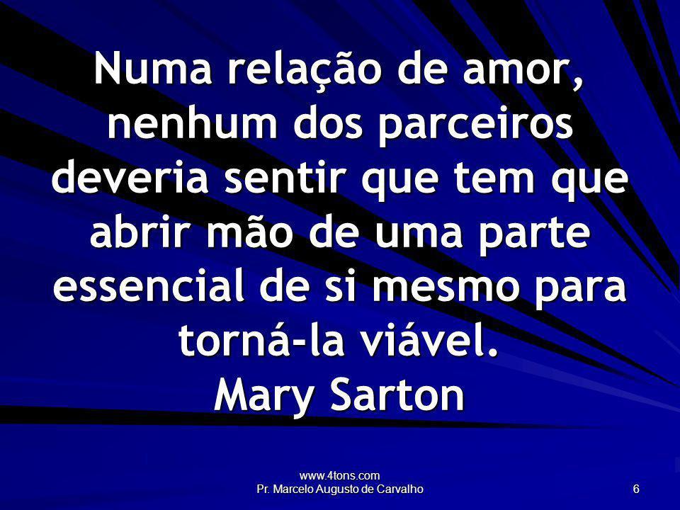 www.4tons.com Pr. Marcelo Augusto de Carvalho 6 Numa relação de amor, nenhum dos parceiros deveria sentir que tem que abrir mão de uma parte essencial
