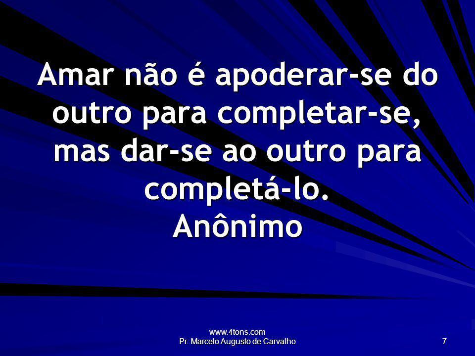 www.4tons.com Pr. Marcelo Augusto de Carvalho 7 Amar não é apoderar-se do outro para completar-se, mas dar-se ao outro para completá-lo. Anônimo