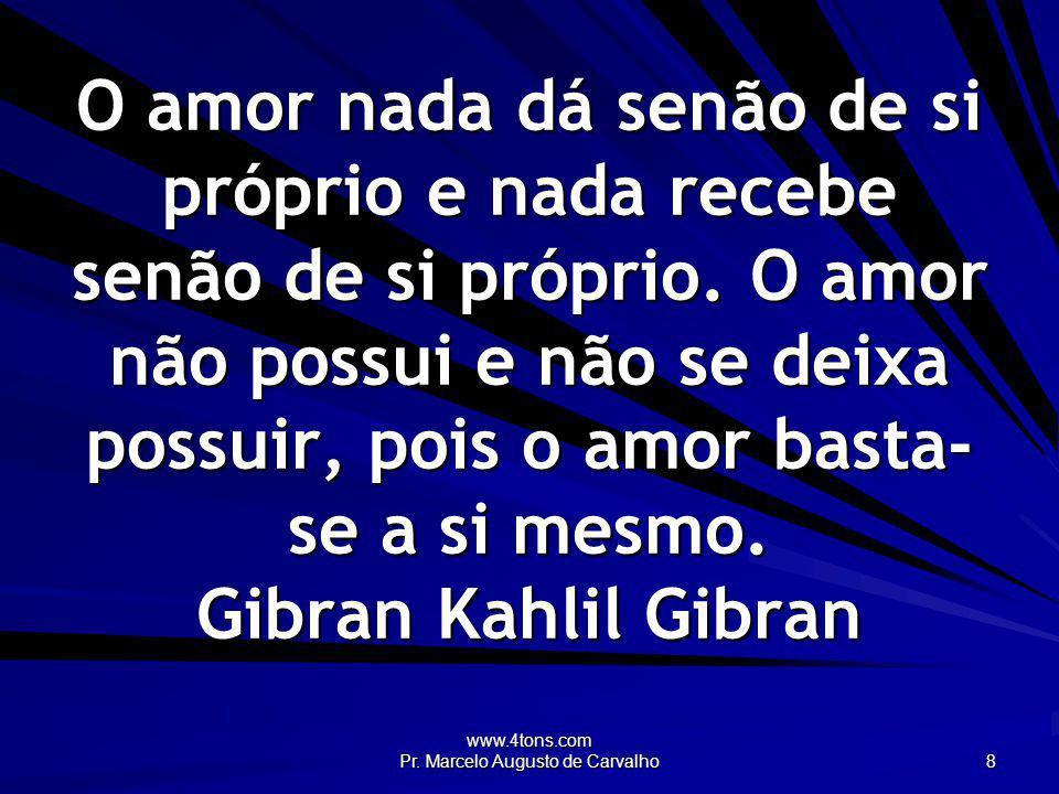 www.4tons.com Pr. Marcelo Augusto de Carvalho 8 O amor nada dá senão de si próprio e nada recebe senão de si próprio. O amor não possui e não se deixa