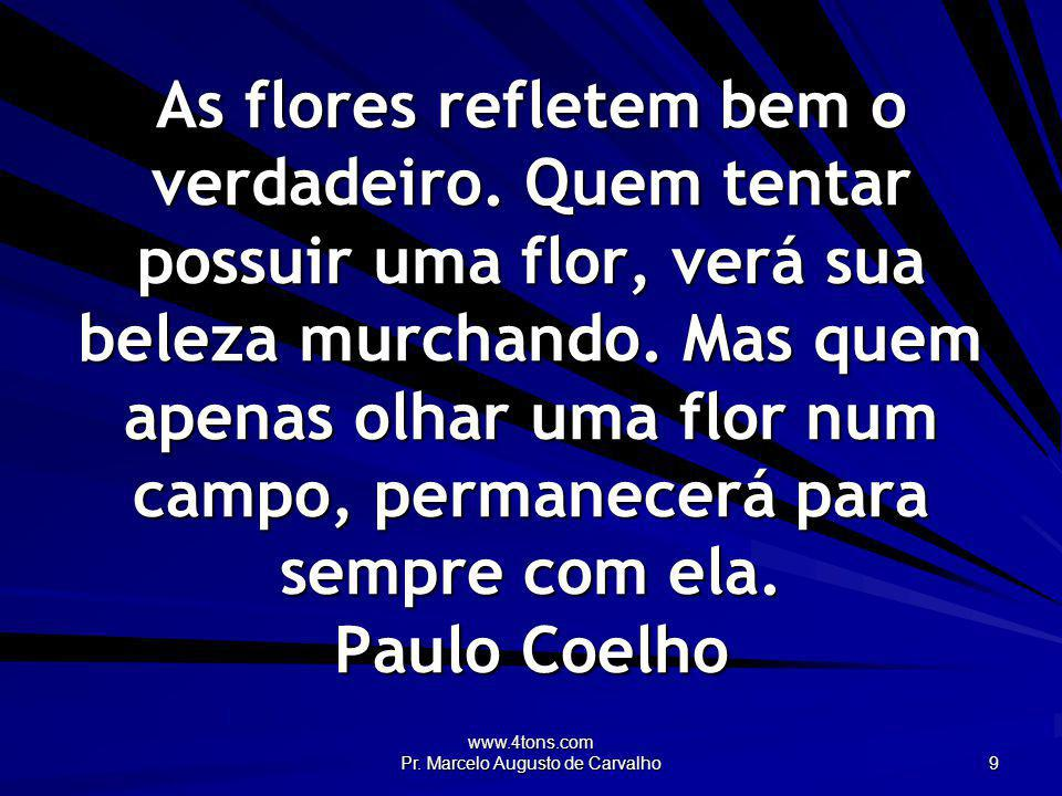 www.4tons.com Pr. Marcelo Augusto de Carvalho 9 As flores refletem bem o verdadeiro. Quem tentar possuir uma flor, verá sua beleza murchando. Mas quem