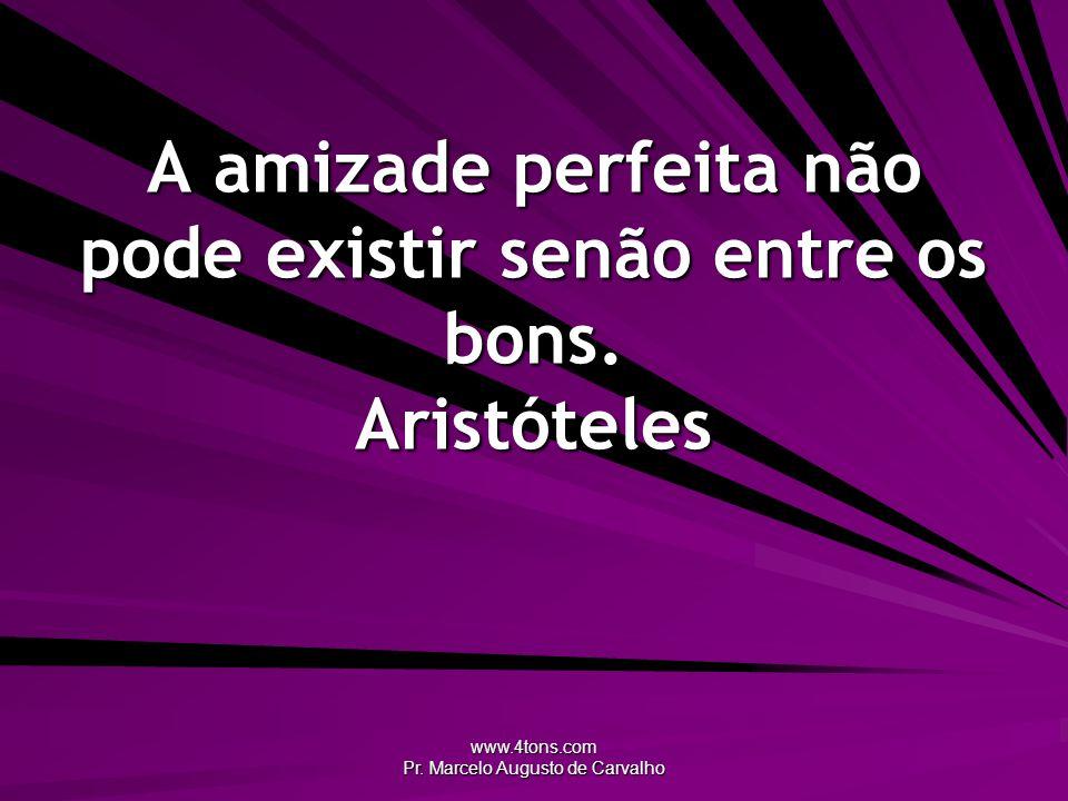 www.4tons.com Pr. Marcelo Augusto de Carvalho A amizade perfeita não pode existir senão entre os bons. Aristóteles