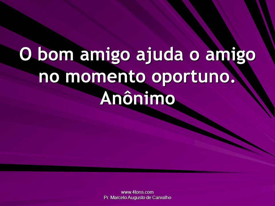 www.4tons.com Pr. Marcelo Augusto de Carvalho O bom amigo ajuda o amigo no momento oportuno. Anônimo