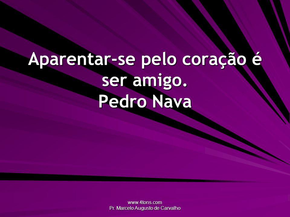 www.4tons.com Pr. Marcelo Augusto de Carvalho Aparentar-se pelo coração é ser amigo. Pedro Nava