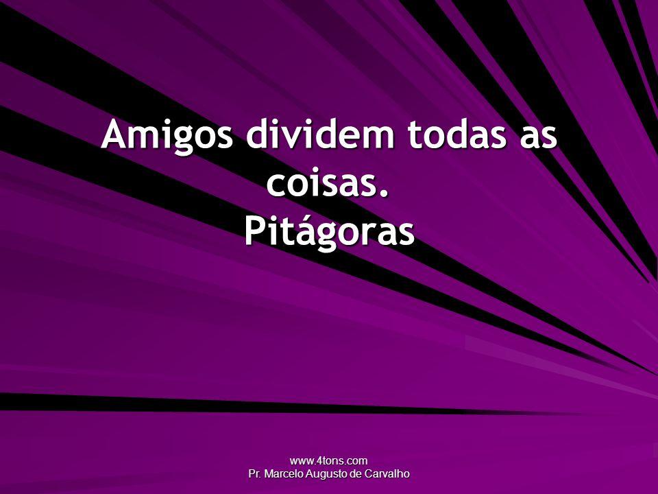 www.4tons.com Pr. Marcelo Augusto de Carvalho Amigos dividem todas as coisas. Pitágoras