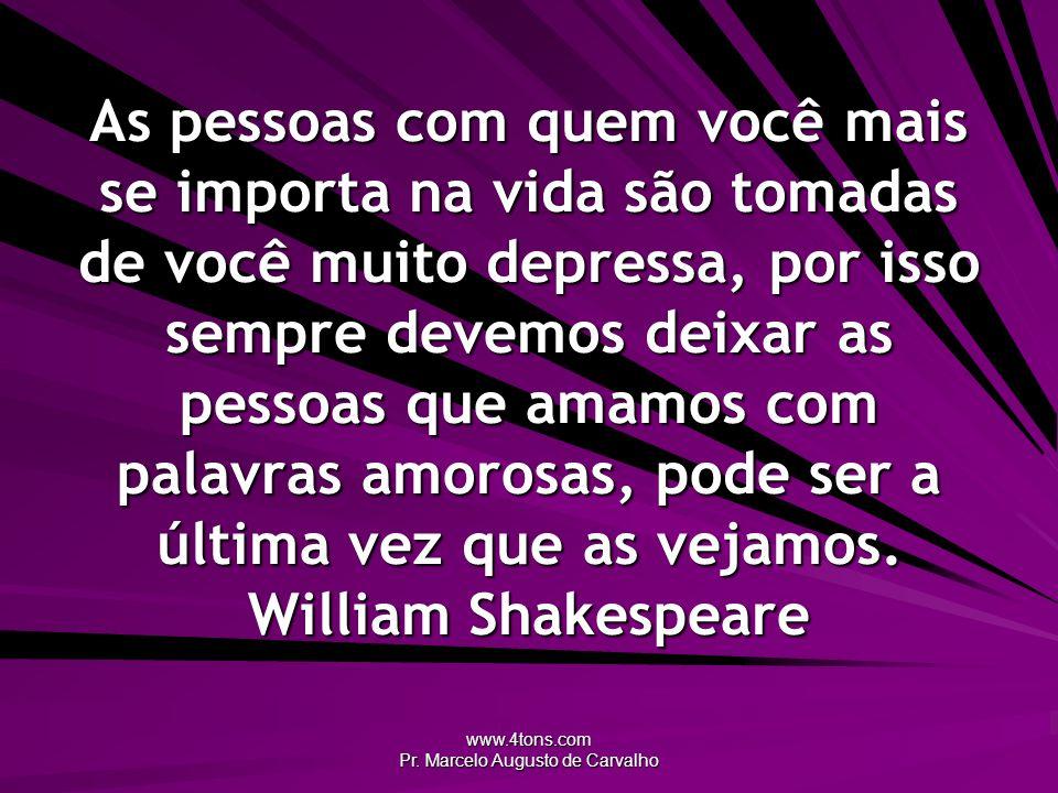 www.4tons.com Pr. Marcelo Augusto de Carvalho As pessoas com quem você mais se importa na vida são tomadas de você muito depressa, por isso sempre dev