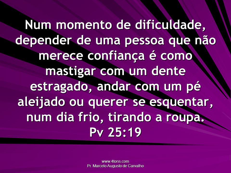 www.4tons.com Pr. Marcelo Augusto de Carvalho Num momento de dificuldade, depender de uma pessoa que não merece confiança é como mastigar com um dente