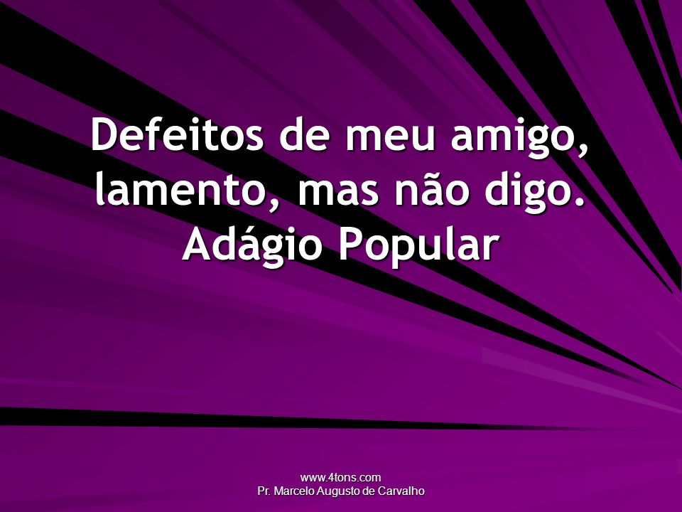 www.4tons.com Pr. Marcelo Augusto de Carvalho Defeitos de meu amigo, lamento, mas não digo. Adágio Popular