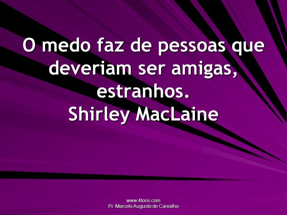 www.4tons.com Pr. Marcelo Augusto de Carvalho O medo faz de pessoas que deveriam ser amigas, estranhos. Shirley MacLaine
