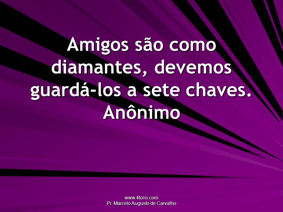 www.4tons.com Pr. Marcelo Augusto de Carvalho Amigos são como diamantes, devemos guardá-los a sete chaves. Anônimo