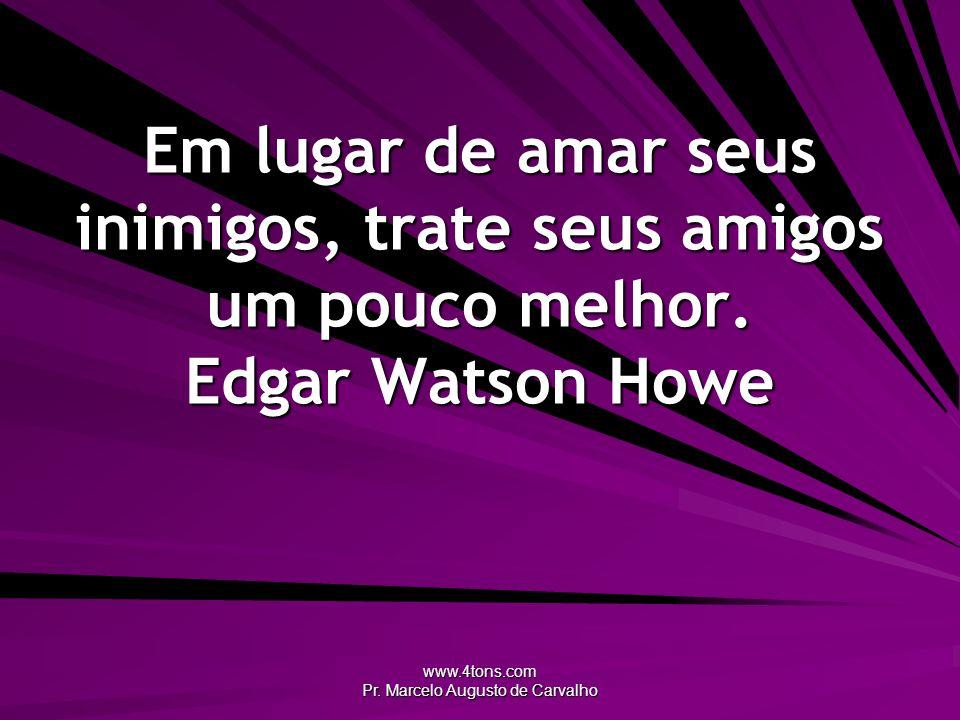 www.4tons.com Pr. Marcelo Augusto de Carvalho Em lugar de amar seus inimigos, trate seus amigos um pouco melhor. Edgar Watson Howe
