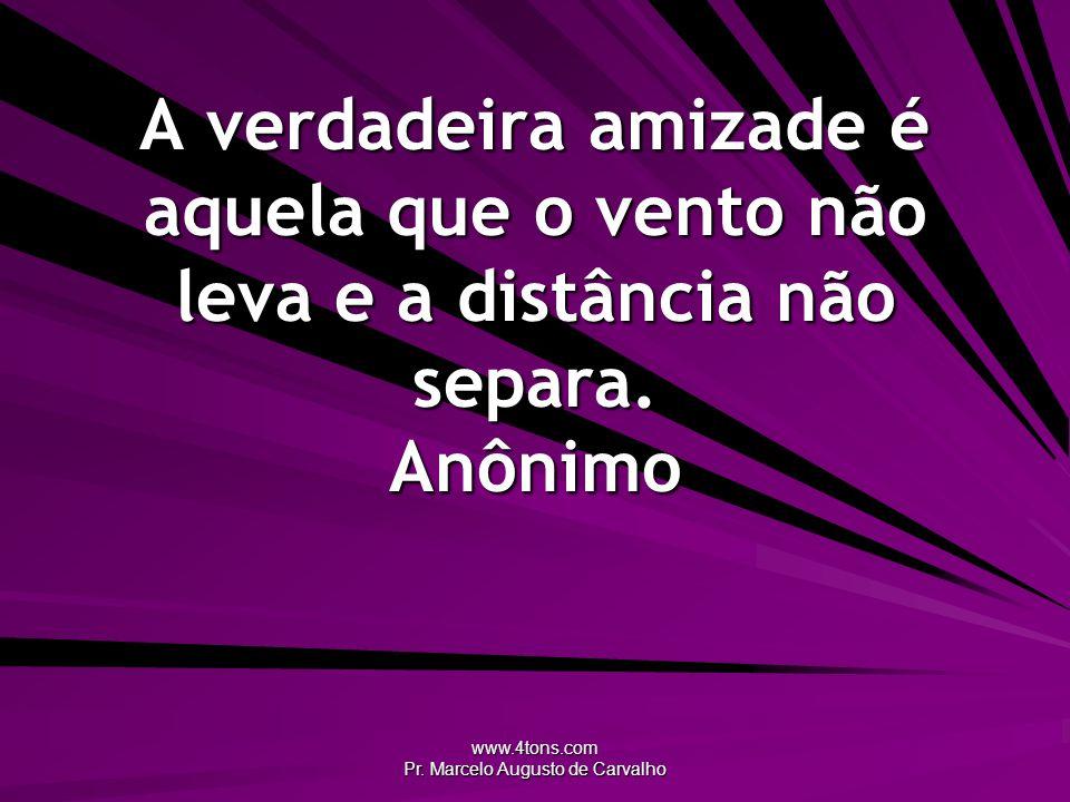 www.4tons.com Pr. Marcelo Augusto de Carvalho A verdadeira amizade é aquela que o vento não leva e a distância não separa. Anônimo