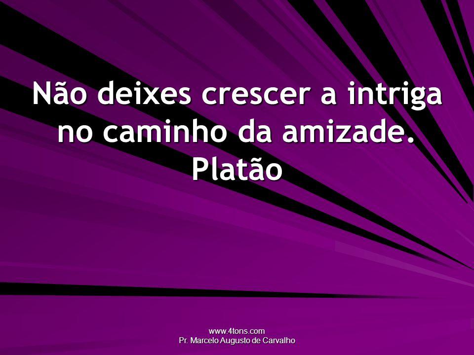 www.4tons.com Pr. Marcelo Augusto de Carvalho Não deixes crescer a intriga no caminho da amizade. Platão