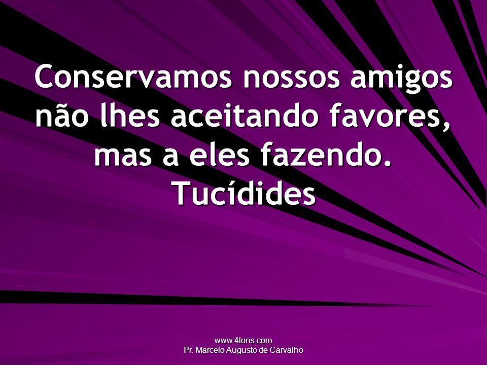 www.4tons.com Pr. Marcelo Augusto de Carvalho Conservamos nossos amigos não lhes aceitando favores, mas a eles fazendo. Tucídides