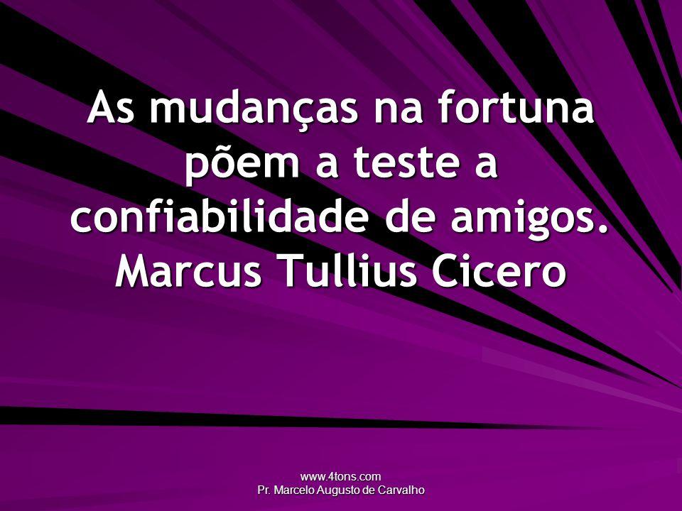www.4tons.com Pr. Marcelo Augusto de Carvalho As mudanças na fortuna põem a teste a confiabilidade de amigos. Marcus Tullius Cicero