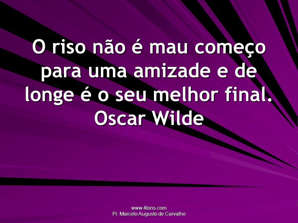 www.4tons.com Pr. Marcelo Augusto de Carvalho O riso não é mau começo para uma amizade e de longe é o seu melhor final. Oscar Wilde