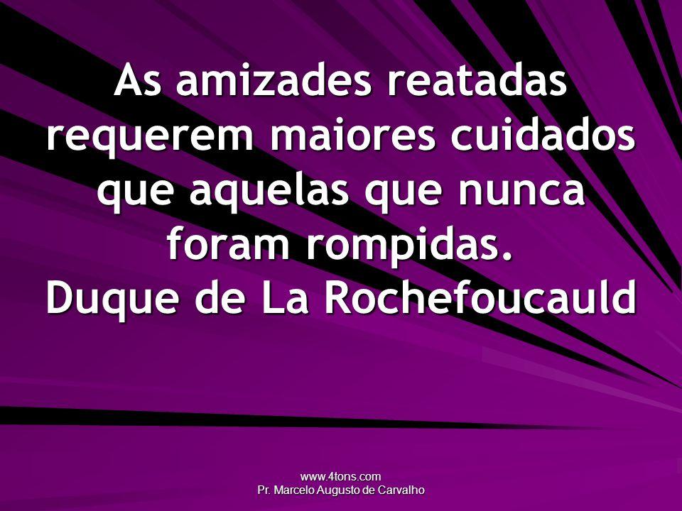 www.4tons.com Pr. Marcelo Augusto de Carvalho As amizades reatadas requerem maiores cuidados que aquelas que nunca foram rompidas. Duque de La Rochefo