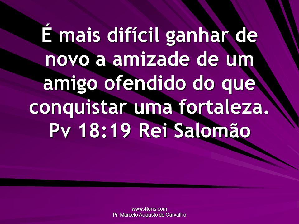 www.4tons.com Pr. Marcelo Augusto de Carvalho É mais difícil ganhar de novo a amizade de um amigo ofendido do que conquistar uma fortaleza. Pv 18:19Re