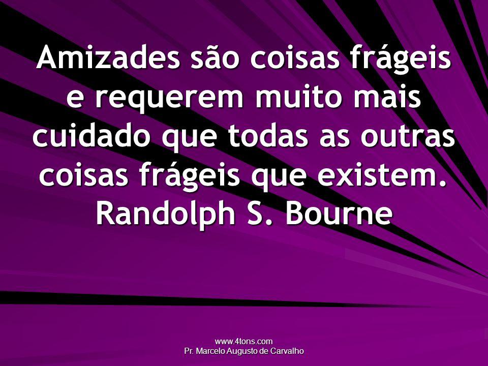 www.4tons.com Pr. Marcelo Augusto de Carvalho Amizades são coisas frágeis e requerem muito mais cuidado que todas as outras coisas frágeis que existem