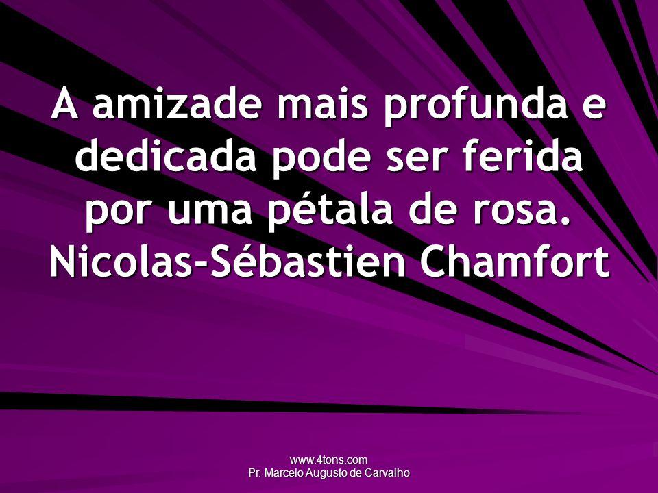www.4tons.com Pr. Marcelo Augusto de Carvalho A amizade mais profunda e dedicada pode ser ferida por uma pétala de rosa. Nicolas-Sébastien Chamfort