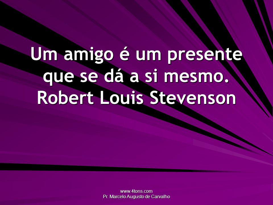 www.4tons.com Pr. Marcelo Augusto de Carvalho Um amigo é um presente que se dá a si mesmo. Robert Louis Stevenson